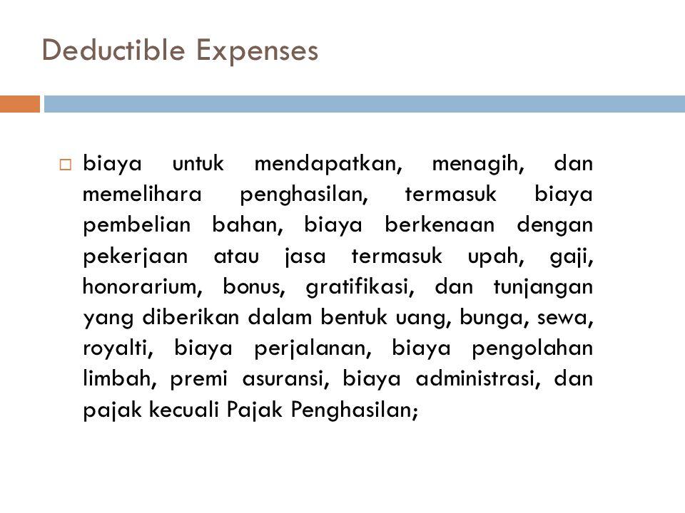 Deductible Expenses  biaya untuk mendapatkan, menagih, dan memelihara penghasilan, termasuk biaya pembelian bahan, biaya berkenaan dengan pekerjaan atau jasa termasuk upah, gaji, honorarium, bonus, gratifikasi, dan tunjangan yang diberikan dalam bentuk uang, bunga, sewa, royalti, biaya perjalanan, biaya pengolahan limbah, premi asuransi, biaya administrasi, dan pajak kecuali Pajak Penghasilan;