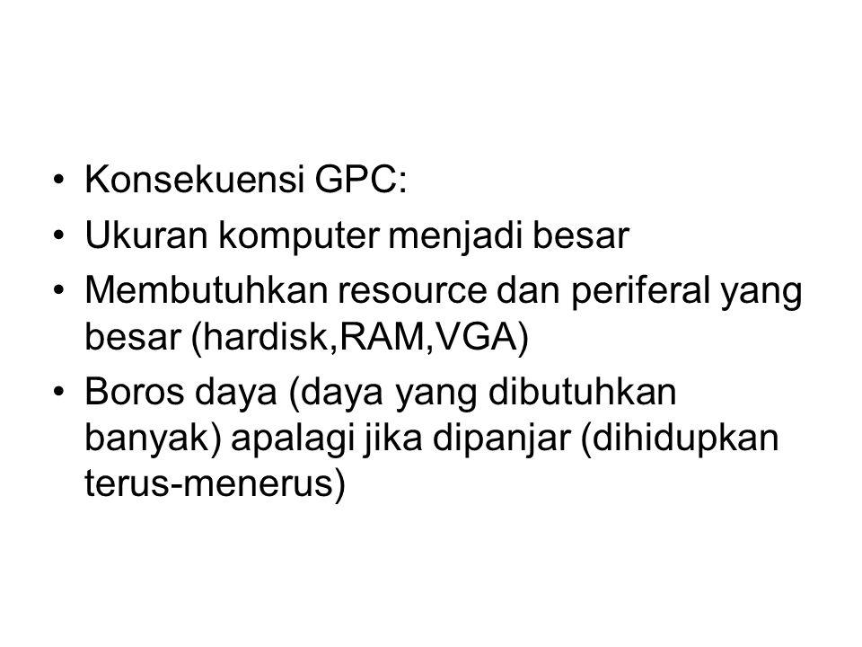 Konsekuensi GPC: Ukuran komputer menjadi besar Membutuhkan resource dan periferal yang besar (hardisk,RAM,VGA) Boros daya (daya yang dibutuhkan banyak) apalagi jika dipanjar (dihidupkan terus-menerus)