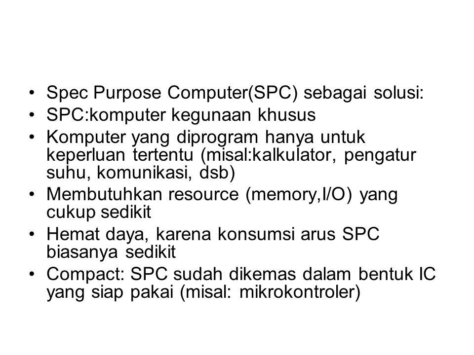 Spec Purpose Computer(SPC) sebagai solusi: SPC:komputer kegunaan khusus Komputer yang diprogram hanya untuk keperluan tertentu (misal:kalkulator, pengatur suhu, komunikasi, dsb) Membutuhkan resource (memory,I/O) yang cukup sedikit Hemat daya, karena konsumsi arus SPC biasanya sedikit Compact: SPC sudah dikemas dalam bentuk IC yang siap pakai (misal: mikrokontroler)