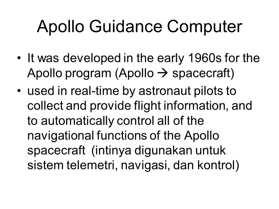 Apollo Guidance Computer It was developed in the early 1960s for the Apollo program (Apollo  spacecraft) used in real-time by astronaut pilots to col