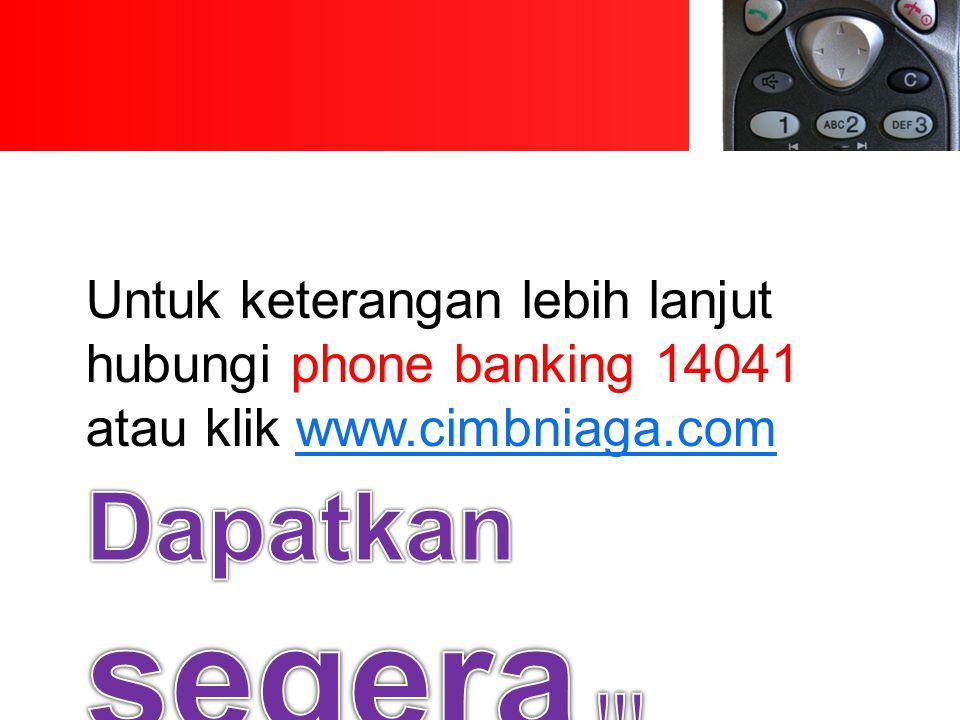 Untuk keterangan lebih lanjut hubungi phone banking 14041 atau klik www.cimbniaga.comwww.cimbniaga.com