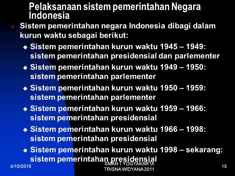 Pelaksanaan sistem pemerintahan Negara Indonesia Sistem pemerintahan negara Indonesia dibagi dalam kurun waktu sebagai berikut:  Sistem pemerintahan kurun waktu 1945 – 1949: sistem pemerintahan presidensial dan parlementer  Sistem pemerintahan kurun waktu 1949 – 1950: sistem pemerintahan parlementer  Sistem pemerintahan kurun waktu 1950 – 1959: sistem pemerintahan parlementer  Sistem pemerintahan kurun waktu 1959 – 1966: sistem pemerintahan presidensial  Sistem pemerintahan kurun waktu 1966 – 1998: sistem pemerintahan presidensial  Sistem pemerintahan kurun waktu 1998 – sekarang: sistem pemerintahan presidensial 4/10/2015 SMAN 1 YOGYAKARTA TRISNA WIDYANA 2011 15