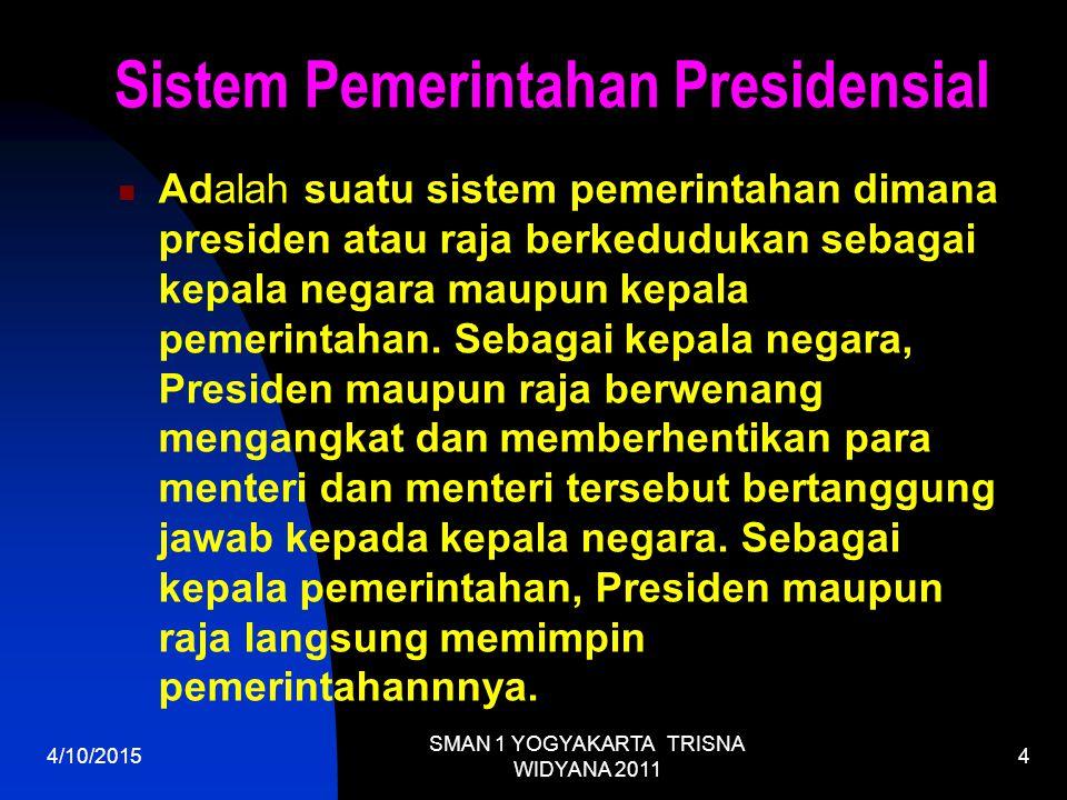 4/10/2015 SMAN 1 YOGYAKARTA TRISNA WIDYANA 2011 4 Sistem Pemerintahan Presidensial Adalah suatu sistem pemerintahan dimana presiden atau raja berkedudukan sebagai kepala negara maupun kepala pemerintahan.