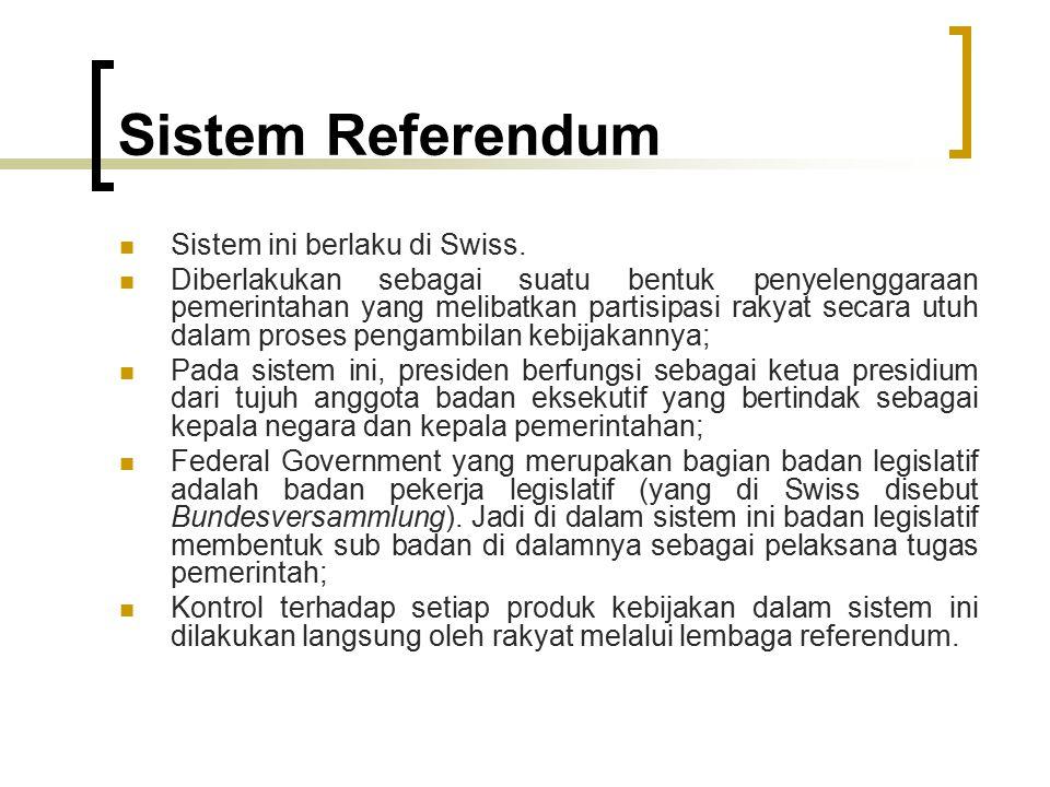 Sistem Referendum Sistem ini berlaku di Swiss. Diberlakukan sebagai suatu bentuk penyelenggaraan pemerintahan yang melibatkan partisipasi rakyat secar