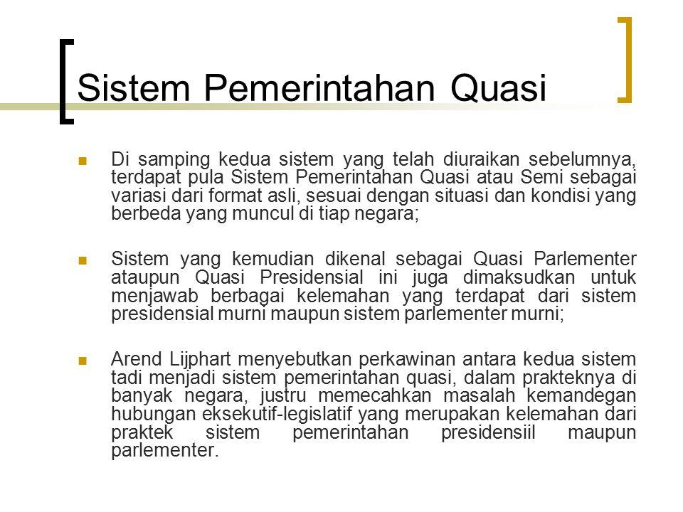 Sistem Pemerintahan Quasi Di samping kedua sistem yang telah diuraikan sebelumnya, terdapat pula Sistem Pemerintahan Quasi atau Semi sebagai variasi d