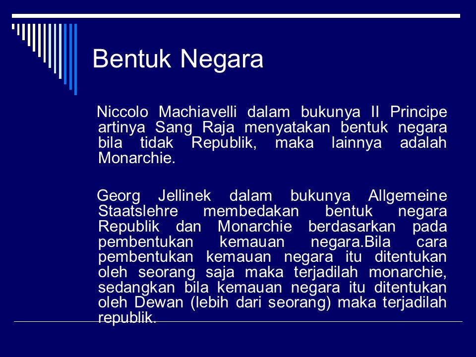 Bentuk Negara Niccolo Machiavelli dalam bukunya II Principe artinya Sang Raja menyatakan bentuk negara bila tidak Republik, maka lainnya adalah Monarchie.