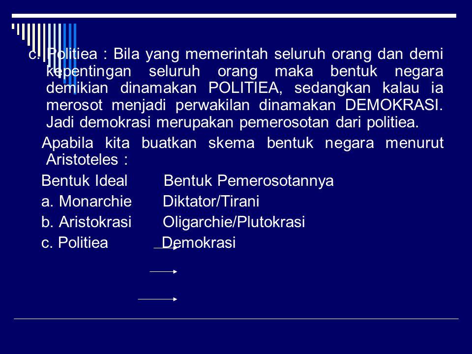 c. Politiea : Bila yang memerintah seluruh orang dan demi kepentingan seluruh orang maka bentuk negara demikian dinamakan POLITIEA, sedangkan kalau ia