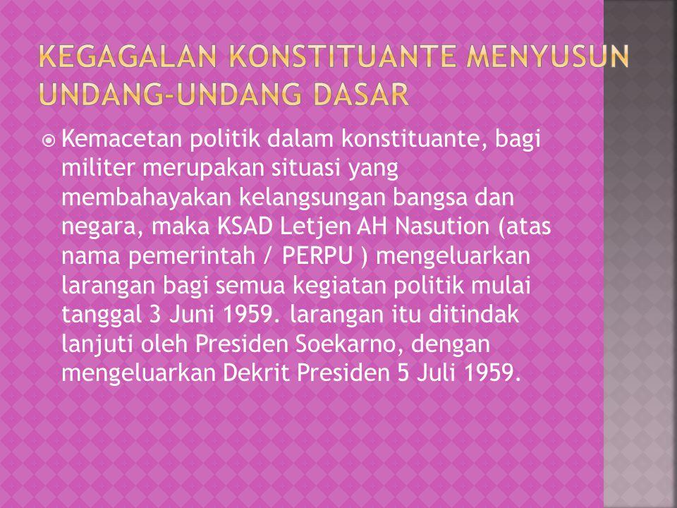  Kemacetan politik dalam konstituante, bagi militer merupakan situasi yang membahayakan kelangsungan bangsa dan negara, maka KSAD Letjen AH Nasution (atas nama pemerintah / PERPU ) mengeluarkan larangan bagi semua kegiatan politik mulai tanggal 3 Juni 1959.