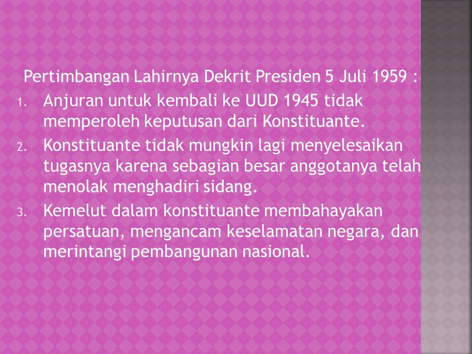 Pertimbangan Lahirnya Dekrit Presiden 5 Juli 1959 : 1. Anjuran untuk kembali ke UUD 1945 tidak memperoleh keputusan dari Konstituante. 2. Konstituante