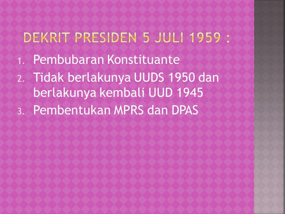 1. Pembubaran Konstituante 2. Tidak berlakunya UUDS 1950 dan berlakunya kembali UUD 1945 3. Pembentukan MPRS dan DPAS