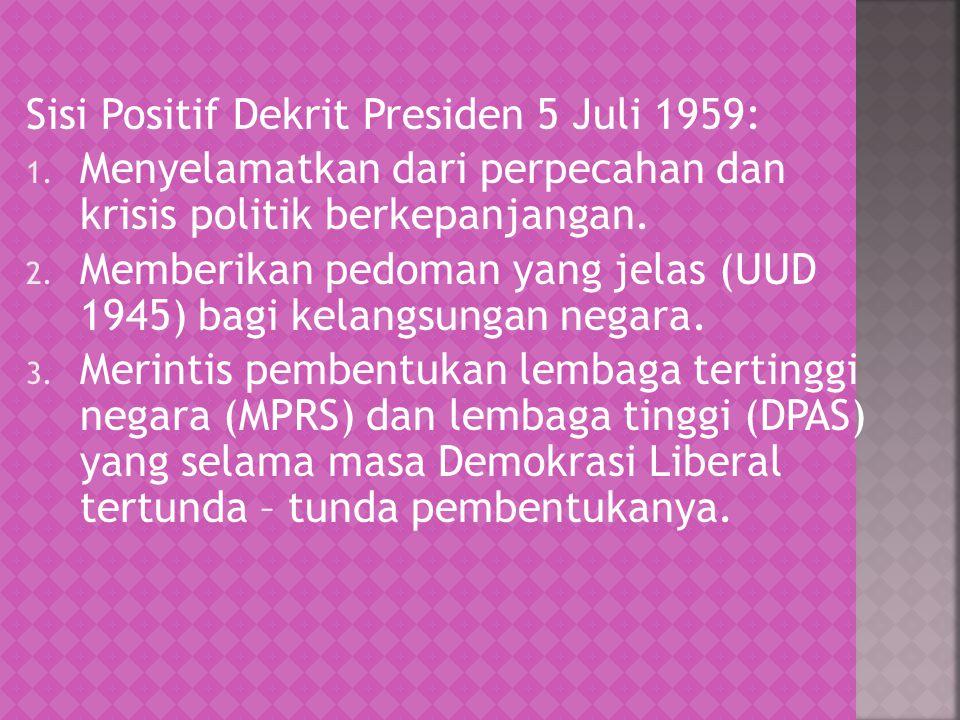 Sisi Positif Dekrit Presiden 5 Juli 1959: 1. Menyelamatkan dari perpecahan dan krisis politik berkepanjangan. 2. Memberikan pedoman yang jelas (UUD 19