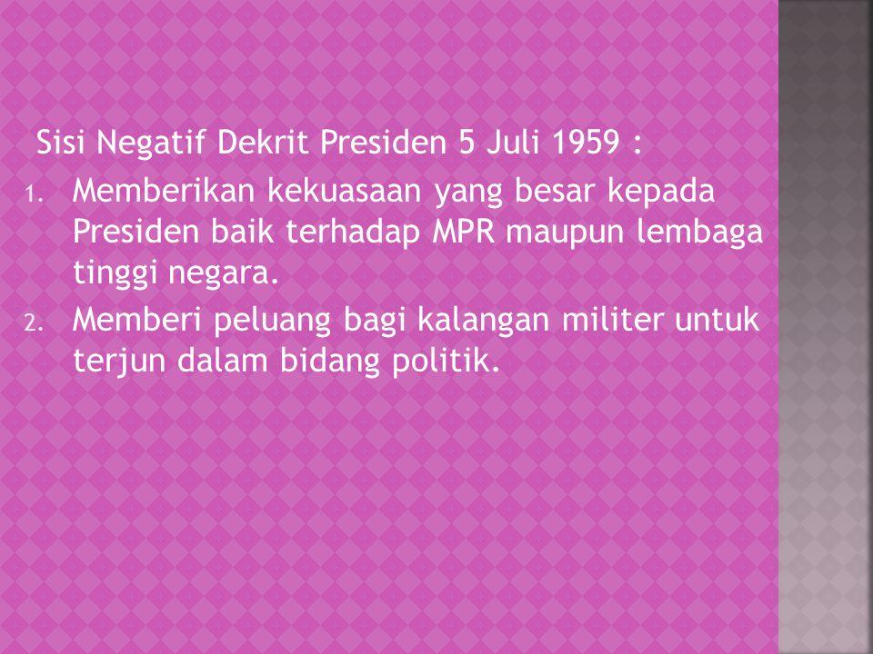 Sisi Negatif Dekrit Presiden 5 Juli 1959 : 1. Memberikan kekuasaan yang besar kepada Presiden baik terhadap MPR maupun lembaga tinggi negara. 2. Membe
