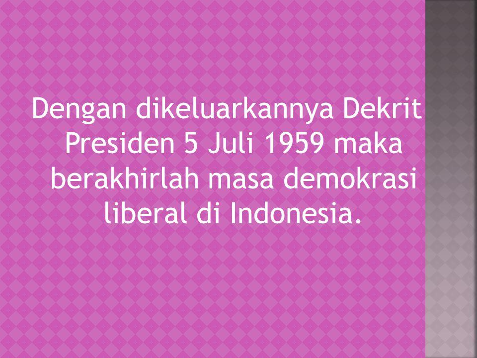 Dengan dikeluarkannya Dekrit Presiden 5 Juli 1959 maka berakhirlah masa demokrasi liberal di Indonesia.