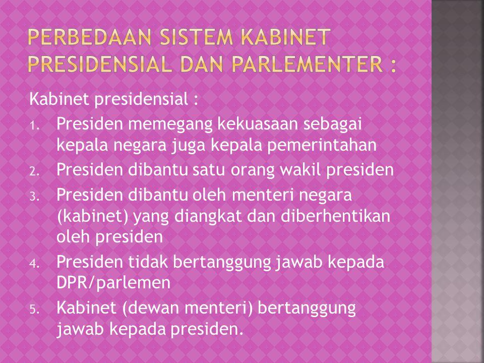 Kabinet presidensial : 1. Presiden memegang kekuasaan sebagai kepala negara juga kepala pemerintahan 2. Presiden dibantu satu orang wakil presiden 3.