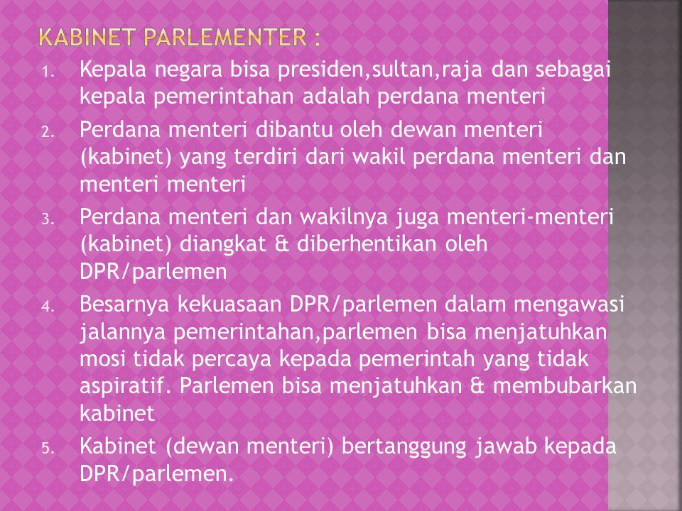 1. Kepala negara bisa presiden,sultan,raja dan sebagai kepala pemerintahan adalah perdana menteri 2. Perdana menteri dibantu oleh dewan menteri (kabin