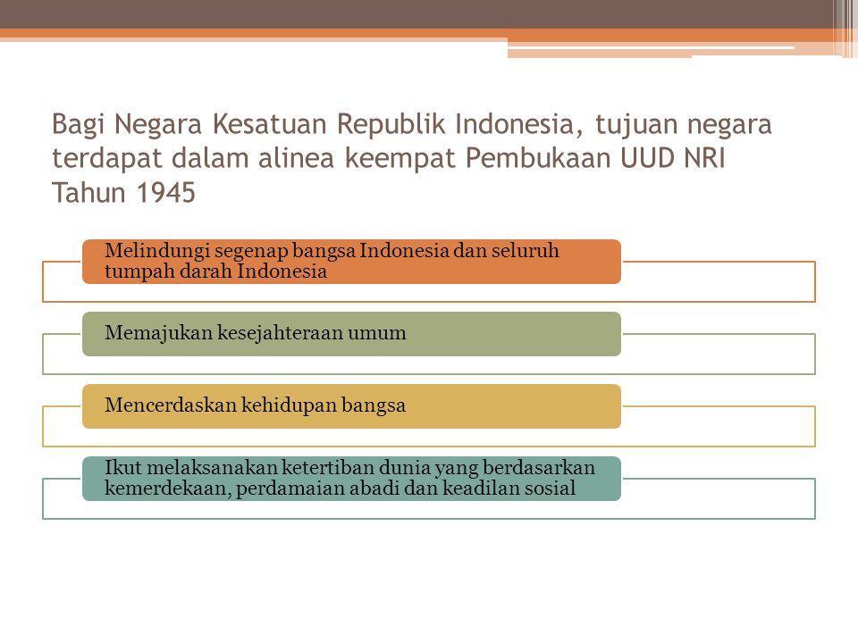 Bagi Negara Kesatuan Republik Indonesia, tujuan negara terdapat dalam alinea keempat Pembukaan UUD NRI Tahun 1945 Melindungi segenap bangsa Indonesia dan seluruh tumpah darah Indonesia Memajukan kesejahteraan umumMencerdaskan kehidupan bangsa Ikut melaksanakan ketertiban dunia yang berdasarkan kemerdekaan, perdamaian abadi dan keadilan sosial