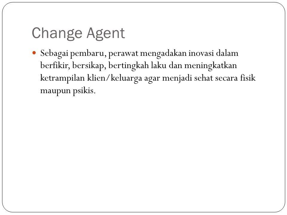 Change Agent Sebagai pembaru, perawat mengadakan inovasi dalam berfikir, bersikap, bertingkah laku dan meningkatkan ketrampilan klien/keluarga agar menjadi sehat secara fisik maupun psikis.