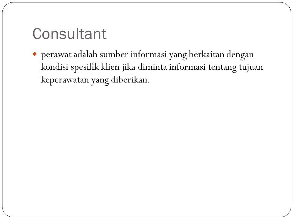 Consultant perawat adalah sumber informasi yang berkaitan dengan kondisi spesifik klien jika diminta informasi tentang tujuan keperawatan yang diberikan.