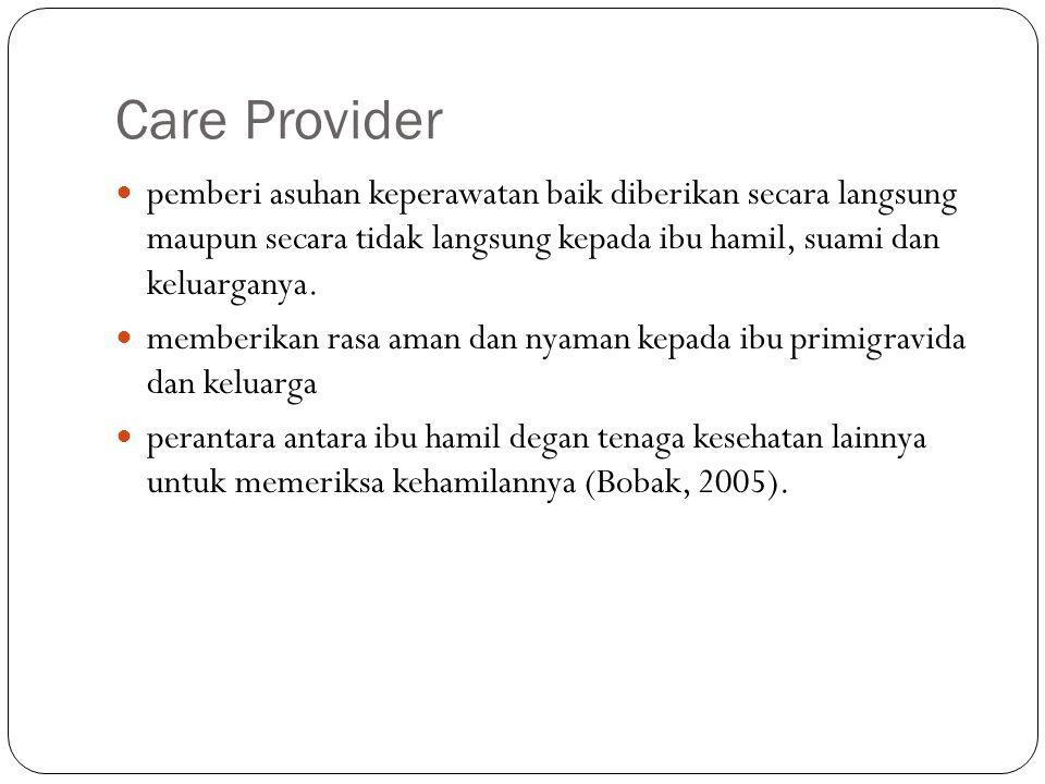 Care Provider pemberi asuhan keperawatan baik diberikan secara langsung maupun secara tidak langsung kepada ibu hamil, suami dan keluarganya. memberik