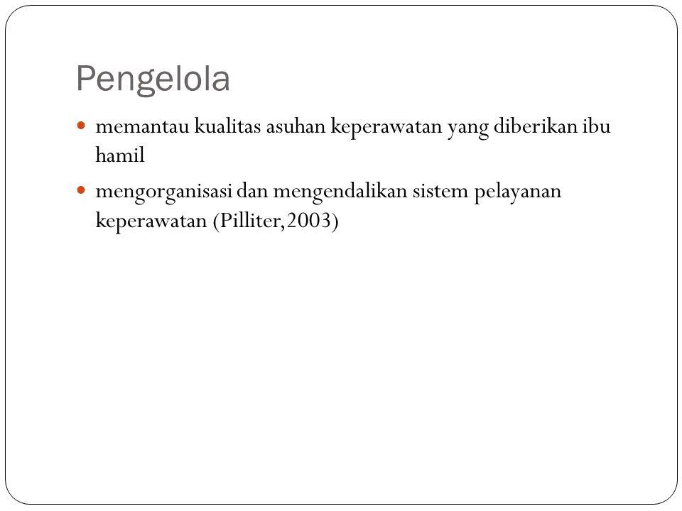 Pengelola memantau kualitas asuhan keperawatan yang diberikan ibu hamil mengorganisasi dan mengendalikan sistem pelayanan keperawatan (Pilliter,2003)