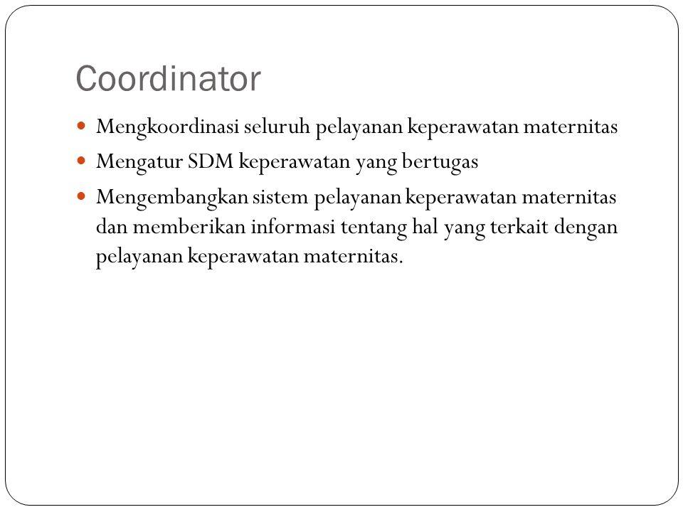 Coordinator Mengkoordinasi seluruh pelayanan keperawatan maternitas Mengatur SDM keperawatan yang bertugas Mengembangkan sistem pelayanan keperawatan maternitas dan memberikan informasi tentang hal yang terkait dengan pelayanan keperawatan maternitas.