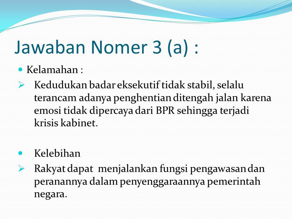 Jawaban Nomer 3 (a) : Kelamahan :  Kedudukan badar eksekutif tidak stabil, selalu terancam adanya penghentian ditengah jalan karena emosi tidak dipercaya dari BPR sehingga terjadi krisis kabinet.