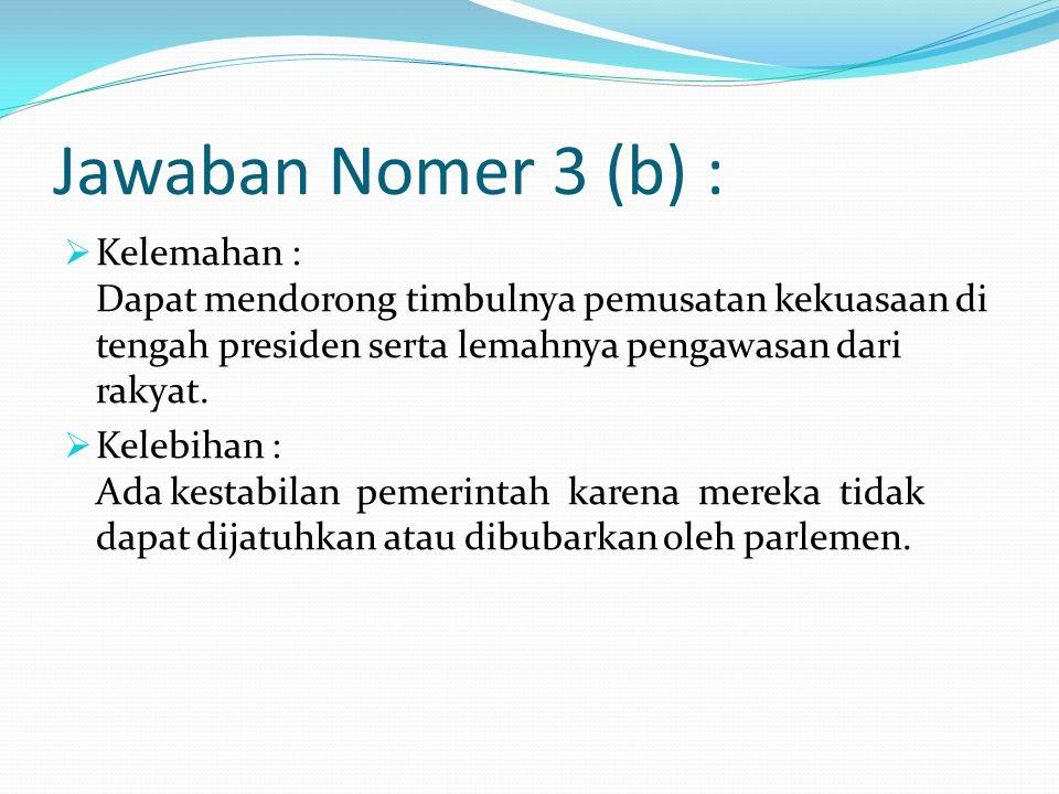 Jawaban Nomer 3 (b) :  Kelemahan : Dapat mendorong timbulnya pemusatan kekuasaan di tengah presiden serta lemahnya pengawasan dari rakyat.