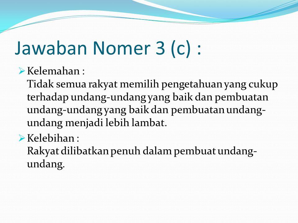 Jawaban Nomer 3 (c) :  Kelemahan : Tidak semua rakyat memilih pengetahuan yang cukup terhadap undang-undang yang baik dan pembuatan undang-undang yang baik dan pembuatan undang- undang menjadi lebih lambat.