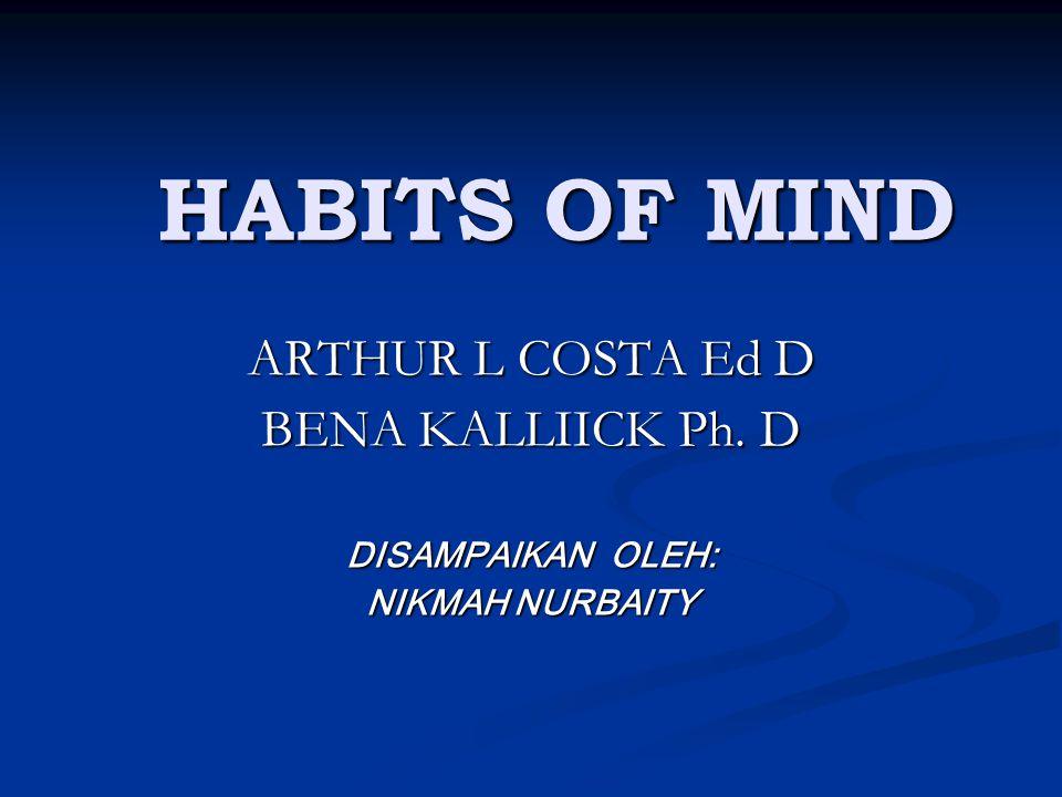 HABITS OF MIND ARTHUR L COSTA Ed D BENA KALLIICK Ph. D DISAMPAIKAN OLEH: NIKMAH NURBAITY