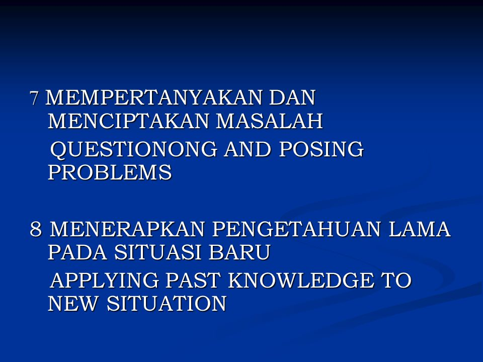 7 MEMPERTANYAKAN DAN MENCIPTAKAN MASALAH QUESTIONONG AND POSING PROBLEMS QUESTIONONG AND POSING PROBLEMS 8 MENERAPKAN PENGETAHUAN LAMA PADA SITUASI BARU APPLYING PAST KNOWLEDGE TO NEW SITUATION APPLYING PAST KNOWLEDGE TO NEW SITUATION