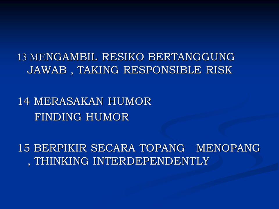 13 ME NGAMBIL RESIKO BERTANGGUNG JAWAB, TAKING RESPONSIBLE RISK 14 MERASAKAN HUMOR FINDING HUMOR FINDING HUMOR 15 BERPIKIR SECARA TOPANG MENOPANG, THI
