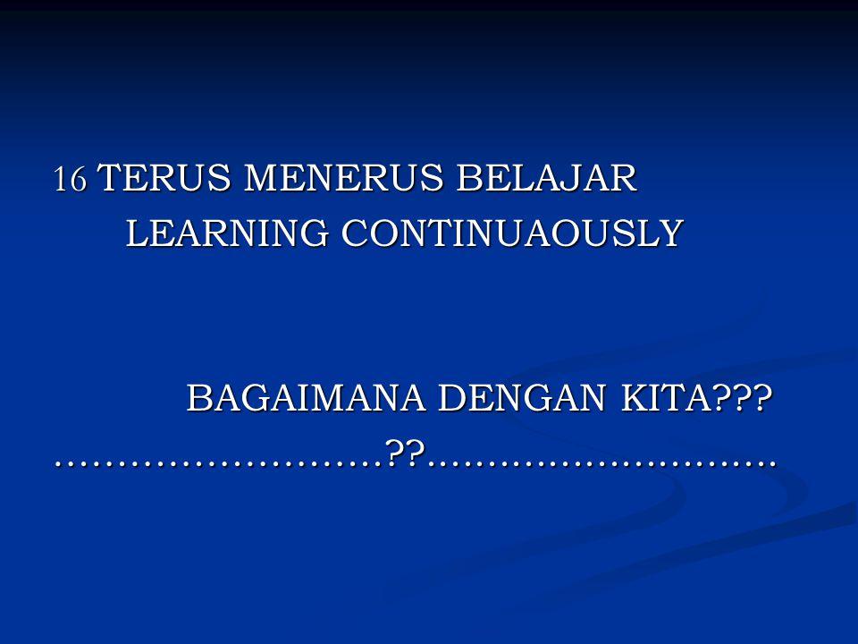 16 TERUS MENERUS BELAJAR LEARNING CONTINUAOUSLY LEARNING CONTINUAOUSLY BAGAIMANA DENGAN KITA??? BAGAIMANA DENGAN KITA???……………………..??..................