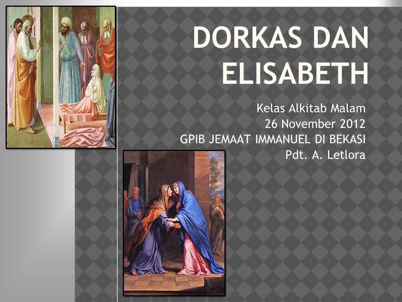 DORKAS DAN ELISABETH Kelas Alkitab Malam 26 November 2012 GPIB JEMAAT IMMANUEL DI BEKASI Pdt. A. Letlora