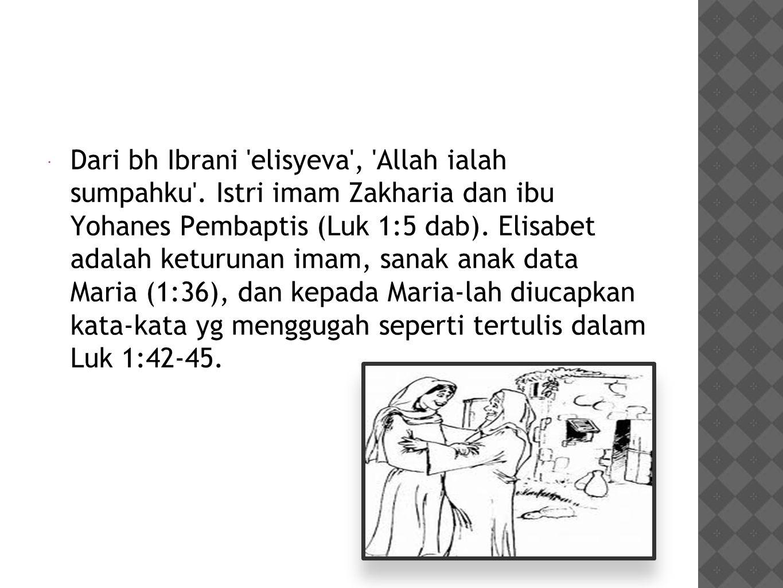  Dari bh Ibrani 'elisyeva', 'Allah ialah sumpahku'. Istri imam Zakharia dan ibu Yohanes Pembaptis (Luk 1:5 dab). Elisabet adalah keturunan imam, sana