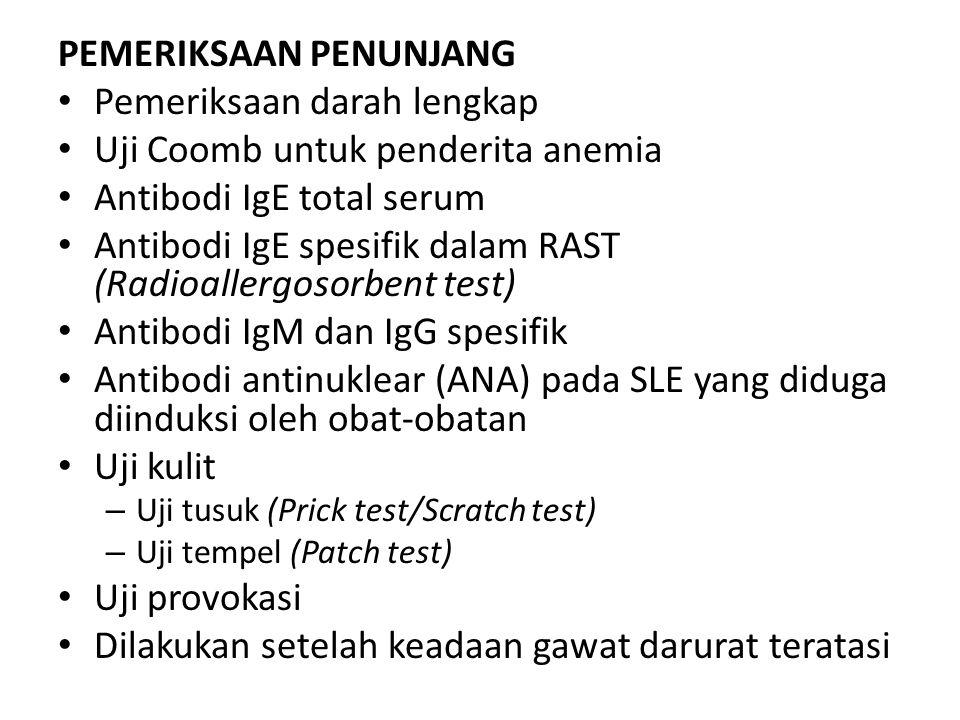 PEMERIKSAAN PENUNJANG Pemeriksaan darah lengkap Uji Coomb untuk penderita anemia Antibodi IgE total serum Antibodi IgE spesifik dalam RAST (Radioallergosorbent test) Antibodi IgM dan IgG spesifik Antibodi antinuklear (ANA) pada SLE yang diduga diinduksi oleh obat-obatan Uji kulit – Uji tusuk (Prick test/Scratch test) – Uji tempel (Patch test) Uji provokasi Dilakukan setelah keadaan gawat darurat teratasi