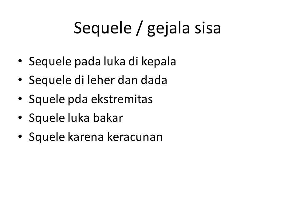 Sequele / gejala sisa Sequele pada luka di kepala Sequele di leher dan dada Squele pda ekstremitas Squele luka bakar Squele karena keracunan