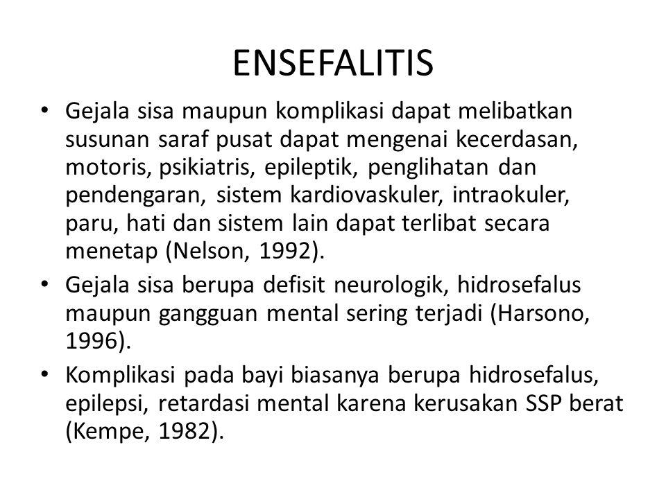 ENSEFALITIS Gejala sisa maupun komplikasi dapat melibatkan susunan saraf pusat dapat mengenai kecerdasan, motoris, psikiatris, epileptik, penglihatan dan pendengaran, sistem kardiovaskuler, intraokuler, paru, hati dan sistem lain dapat terlibat secara menetap (Nelson, 1992).