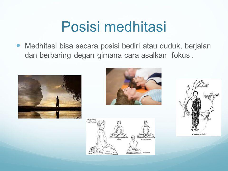 Posisi medhitasi Medhitasi bisa secara posisi bediri atau duduk, berjalan dan berbaring degan gimana cara asalkan fokus.