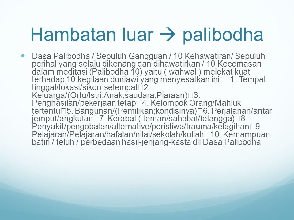 Hambatan luar  palibodha Dasa Palibodha / Sepuluh Gangguan / 10 Kehawatiran/ Sepuluh perihal yang selalu dikenang dan dihawatirkan / 10 Kecemasan dalam meditasi (Palibodha 10) yaitu ( wahwal ) melekat kuat terhadap 10 kegilaan duniawi yang menyesatkan ini : 1.