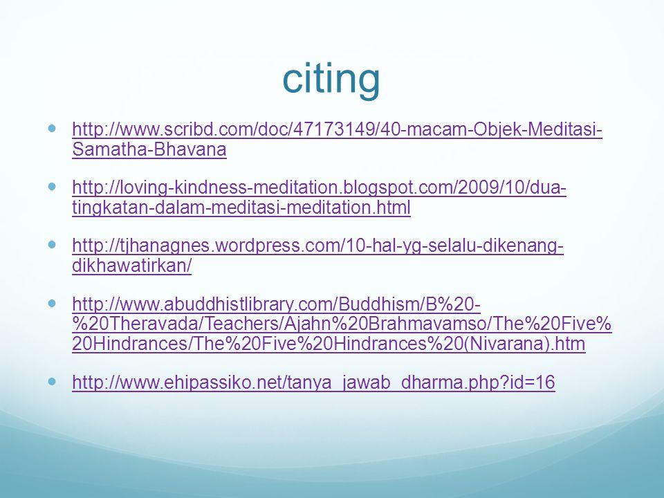 citing http://www.scribd.com/doc/47173149/40-macam-Objek-Meditasi- Samatha-Bhavana http://www.scribd.com/doc/47173149/40-macam-Objek-Meditasi- Samatha-Bhavana http://loving-kindness-meditation.blogspot.com/2009/10/dua- tingkatan-dalam-meditasi-meditation.html http://loving-kindness-meditation.blogspot.com/2009/10/dua- tingkatan-dalam-meditasi-meditation.html http://tjhanagnes.wordpress.com/10-hal-yg-selalu-dikenang- dikhawatirkan/ http://tjhanagnes.wordpress.com/10-hal-yg-selalu-dikenang- dikhawatirkan/ http://www.abuddhistlibrary.com/Buddhism/B%20- %20Theravada/Teachers/Ajahn%20Brahmavamso/The%20Five% 20Hindrances/The%20Five%20Hindrances%20(Nivarana).htm http://www.abuddhistlibrary.com/Buddhism/B%20- %20Theravada/Teachers/Ajahn%20Brahmavamso/The%20Five% 20Hindrances/The%20Five%20Hindrances%20(Nivarana).htm http://www.ehipassiko.net/tanya_jawab_dharma.php id=16