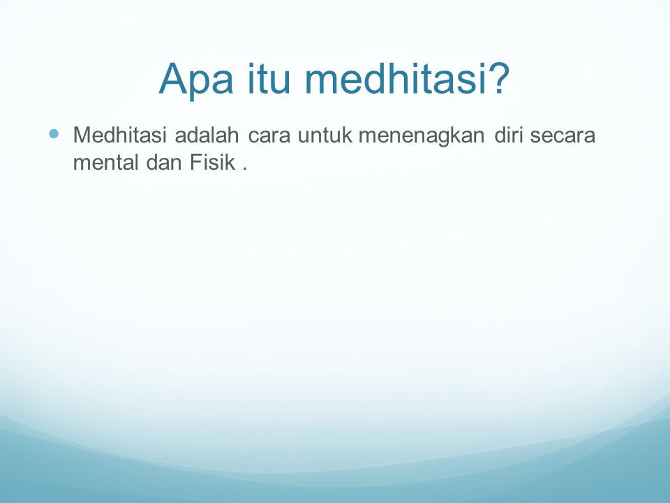 Apa itu medhitasi Medhitasi adalah cara untuk menenagkan diri secara mental dan Fisik.