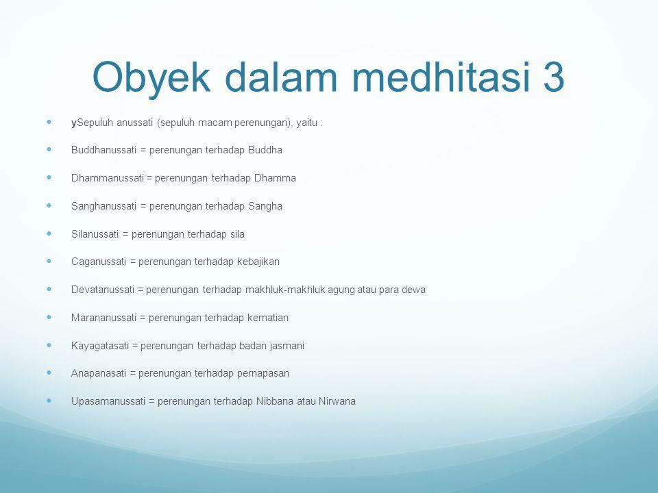Obyek dalam medhitasi 3 ySepuluh anussati (sepuluh macam perenungan), yaitu : Buddhanussati = perenungan terhadap Buddha Dhammanussati = perenungan te