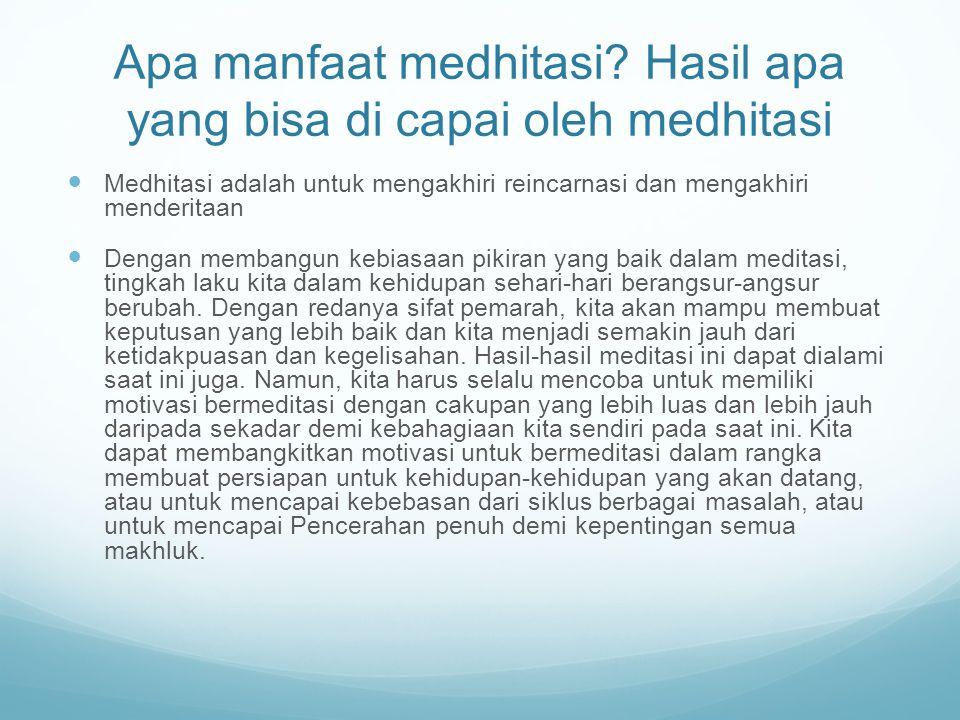 Apa manfaat medhitasi? Hasil apa yang bisa di capai oleh medhitasi Medhitasi adalah untuk mengakhiri reincarnasi dan mengakhiri menderitaan Dengan mem
