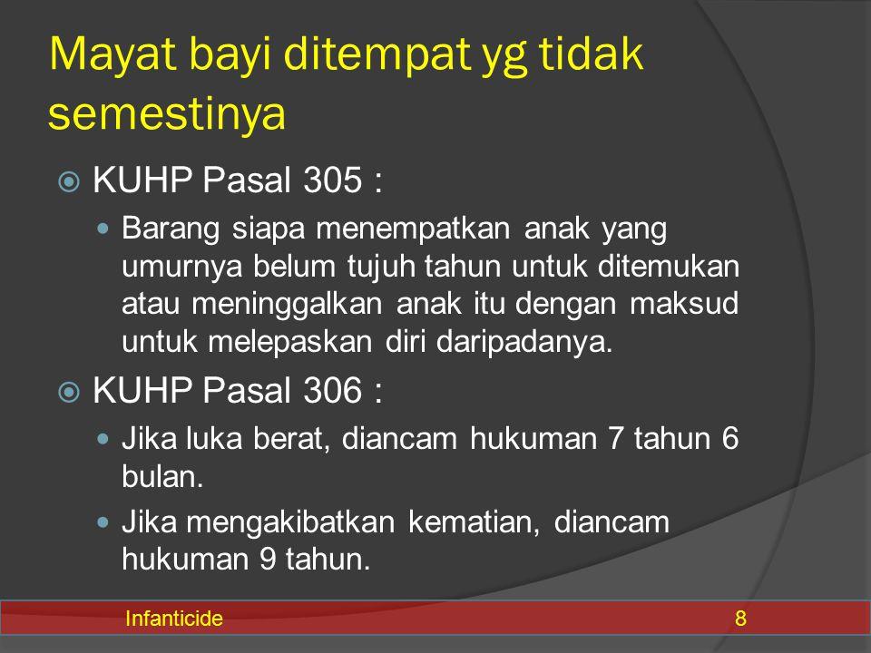 Mayat bayi ditempat yg tidak semestinya  KUHP Pasal 305 : Barang siapa menempatkan anak yang umurnya belum tujuh tahun untuk ditemukan atau meninggal