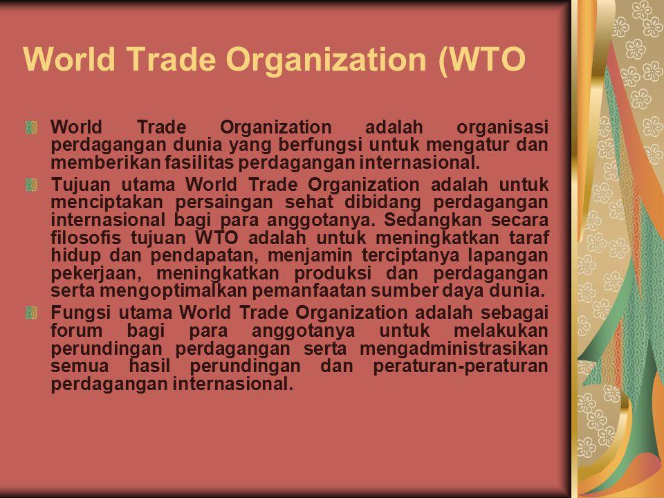 World Trade Organization (WTO World Trade Organization adalah organisasi perdagangan dunia yang berfungsi untuk mengatur dan memberikan fasilitas perdagangan internasional.