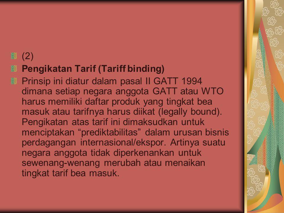 (2) Pengikatan Tarif (Tariff binding) Prinsip ini diatur dalam pasal II GATT 1994 dimana setiap negara anggota GATT atau WTO harus memiliki daftar produk yang tingkat bea masuk atau tarifnya harus diikat (legally bound).
