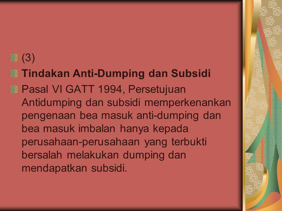 (3) Tindakan Anti-Dumping dan Subsidi Pasal VI GATT 1994, Persetujuan Antidumping dan subsidi memperkenankan pengenaan bea masuk anti-dumping dan bea masuk imbalan hanya kepada perusahaan-perusahaan yang terbukti bersalah melakukan dumping dan mendapatkan subsidi.