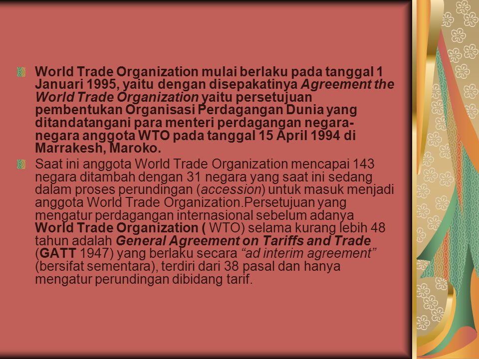 World Trade Organization mulai berlaku pada tanggal 1 Januari 1995, yaitu dengan disepakatinya Agreement the World Trade Organization yaitu persetujuan pembentukan Organisasi Perdagangan Dunia yang ditandatangani para menteri perdagangan negara- negara anggota WTO pada tanggal 15 April 1994 di Marrakesh, Maroko.