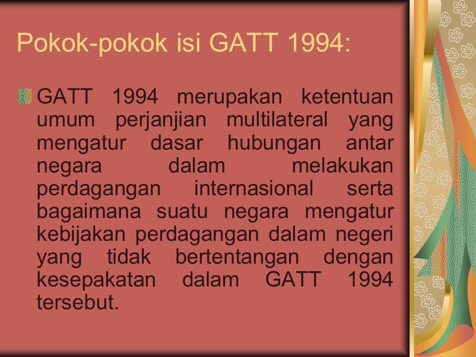 Sebagai suatu peraturan umum, GATT 1994 mengatur masalah seperti : (1) Perlakuan non diskriminasi (pasal I, MFN Treatment);(2) Kewajiban untuk memberikan dan mengikat tingkat tarif (pasal II);(3) Perlakuan yang sama atas produk impor dan produk dalam negeri (pasal III – National Treatment);(4) Ketentuan yang mengatur pengenaan bea masuk antidumping dan imbalan atas produk impor yang terbukti mengandung unsur dumping dan atau subsidi (unfair) dan mengakibatkan kerugian materil atau mengancam akan menimbulkan kerugian terhadap produsen/industri dalam negeri;(5) Anti-dumping and Countervailing Duties (pasal VI GATT 1994);