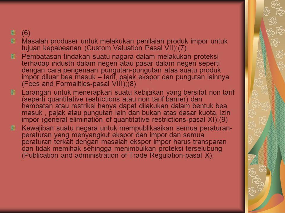 (6) Masalah produser untuk melakukan penilaian produk impor untuk tujuan kepabeanan (Custom Valuation Pasal VII);(7) Pembatasan tindakan suatu nagara dalam melakukan proteksi terhadap industri dalam negeri atau pasar dalam negeri seperti dengan cara pengenaan pungutan-pungutan atas suatu produk impor diluar bea masuk – tarif, pajak ekspor dan pungutan lainnya (Fees and Formalities-pasal VIII);(8) Larangan untuk menerapkan suatu kebijakan yang bersifat non tarif (seperti quantitative restrictions atau non tarif barrier) dan hambatan atau restriksi hanya dapat dilakukan dalam bentuk bea masuk, pajak atau pungutan lain dan bukan atas dasar kuota, izin impor (general elimination of quantitative restrictions-pasal XI);(9) Kewajiban suatu negara untuk mempublikasikan semua peraturan- peraturan yang menyangkut ekspor dan impor dan semua peraturan terkait dengan masalah ekspor impor harus transparan dan tidak memihak sehingga menimbulkan proteksi terselubung (Publication and administration of Trade Regulation-pasal X);
